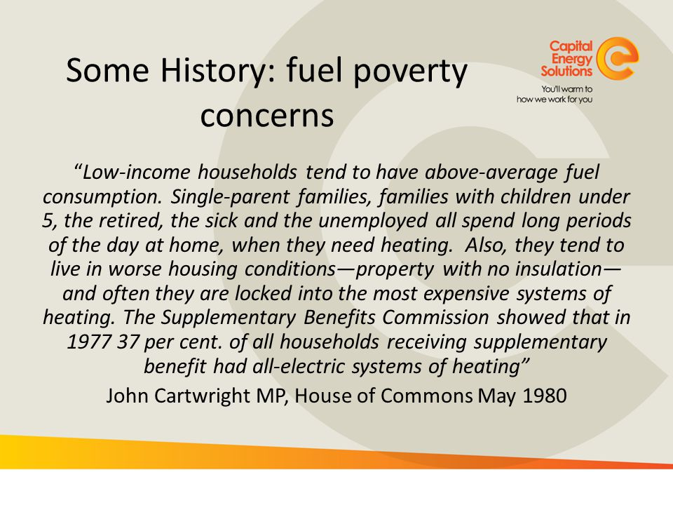 Fuel Poverty Impacts These costs are largely outside the control of those households – given the capital investment that would be required to reduce them – except through trading off the temperatures at which they live against other necessities, exacerbating the difficulties faced by all on such low incomes.
