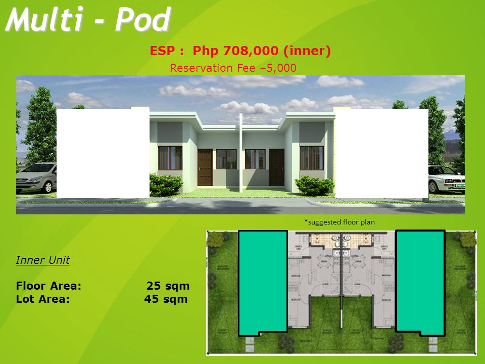 Inner Unit Floor Area: 25 sqm Lot Area: 45 sqm Multi - Pod ESP : Php 708,000 (inner) *suggested floor plan Reservation Fee –5,000