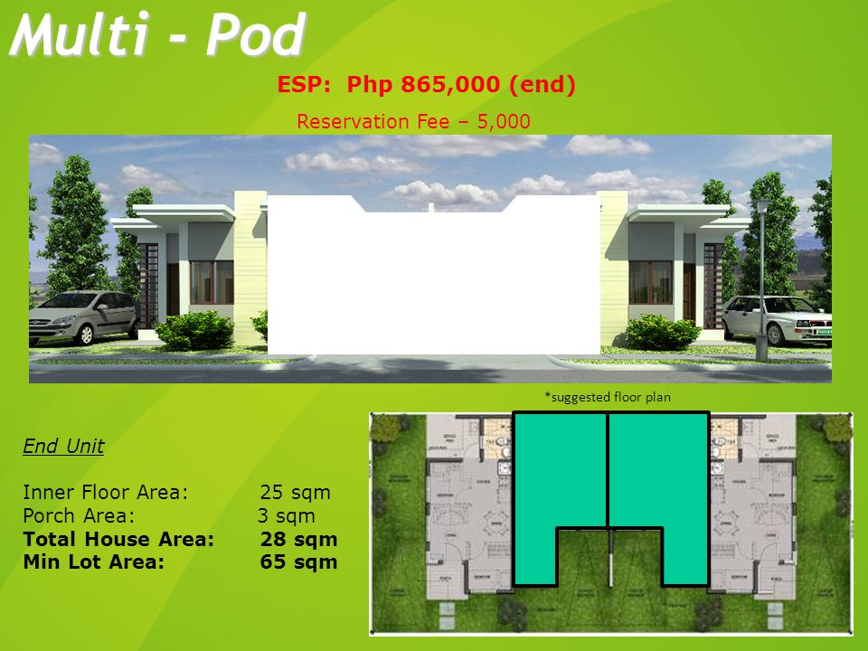 End Unit Inner Floor Area: 25 sqm Porch Area: 3 sqm Total House Area: 28 sqm Min Lot Area: 65 sqm ESP: Php 865,000 (end) Multi - Pod *suggested floor