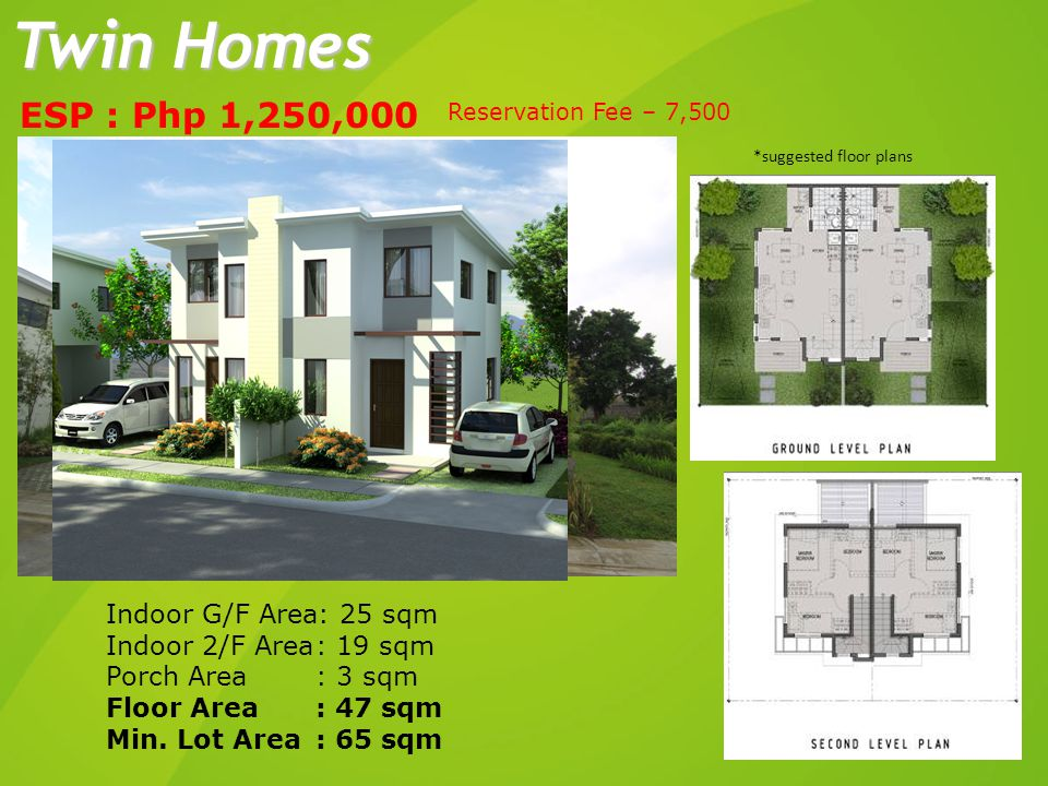ESP : Php 1,250,000 Indoor G/F Area: 25 sqm Indoor 2/F Area: 19 sqm Porch Area: 3 sqm Floor Area: 47 sqm Min. Lot Area: 65 sqm Twin Homes *suggested f