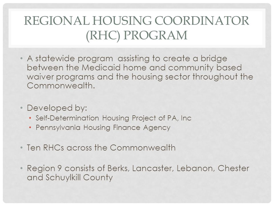 REGIONAL HOUSING COORDINATOR (RHC) PROGRAM A statewide program assisting to create a bridge between the Medicaid home and community based waiver progr