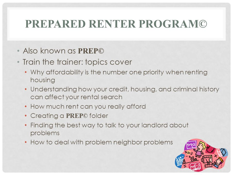 PREPARED RENTER PROGRAM© Also known as PREP© Train the trainer: topics cover Why affordability is the number one priority when renting housing Underst
