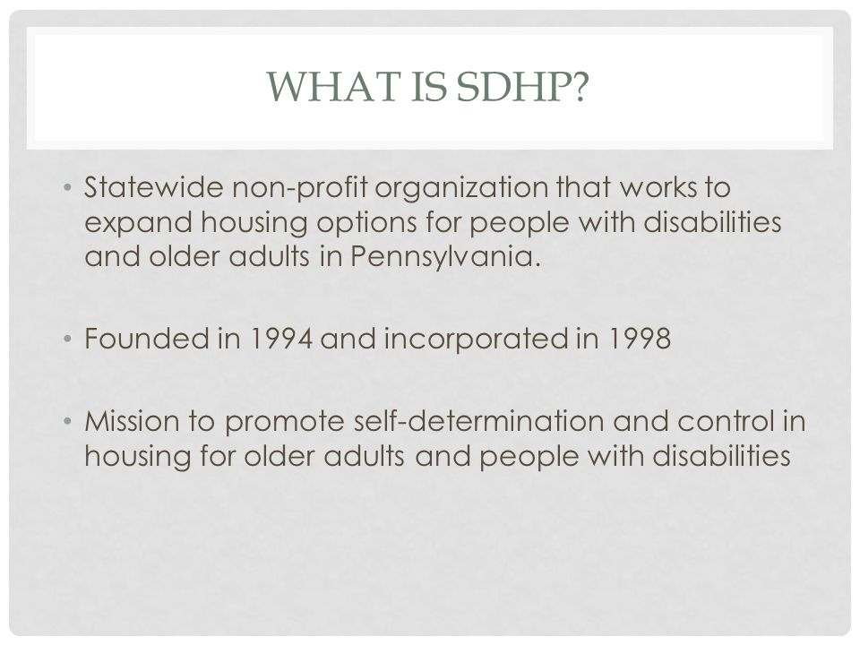WHAT IS SDHP? Statewide non-profit organization that works to expand housing options for people with disabilities and older adults in Pennsylvania. Fo