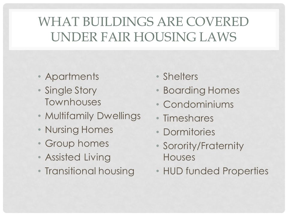 WHAT BUILDINGS ARE COVERED UNDER FAIR HOUSING LAWS Apartments Single Story Townhouses Multifamily Dwellings Nursing Homes Group homes Assisted Living