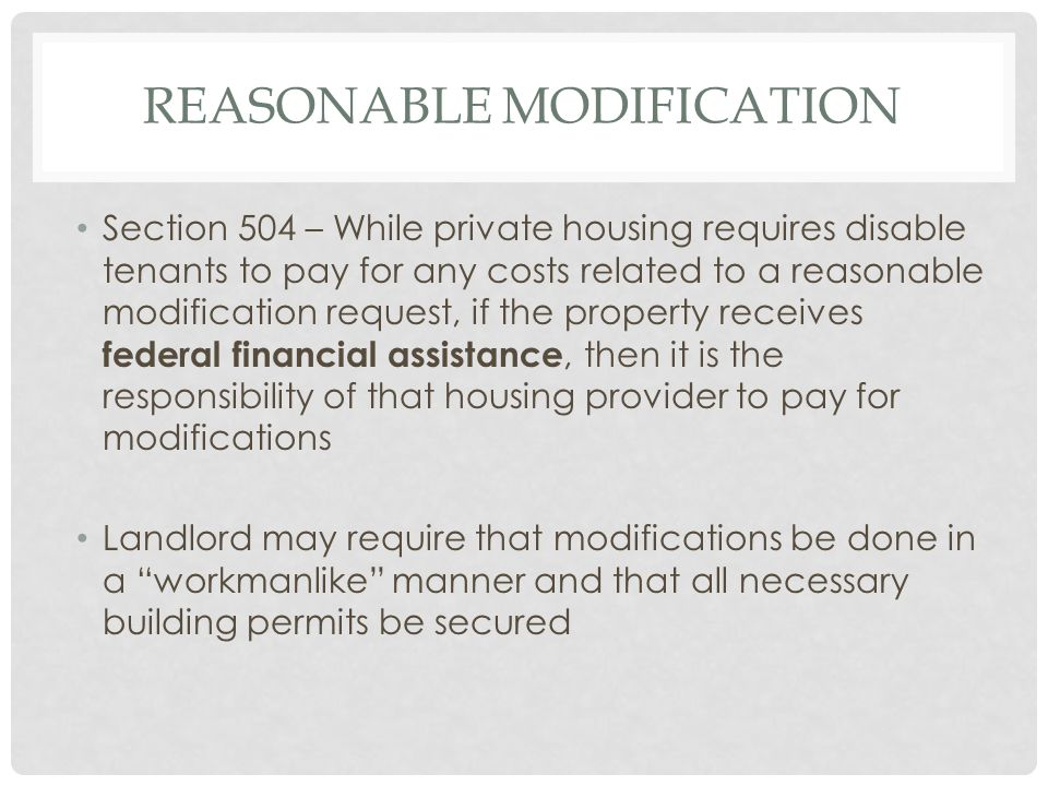 REASONABLE MODIFICATION Section 504 – While private housing requires disable tenants to pay for any costs related to a reasonable modification request