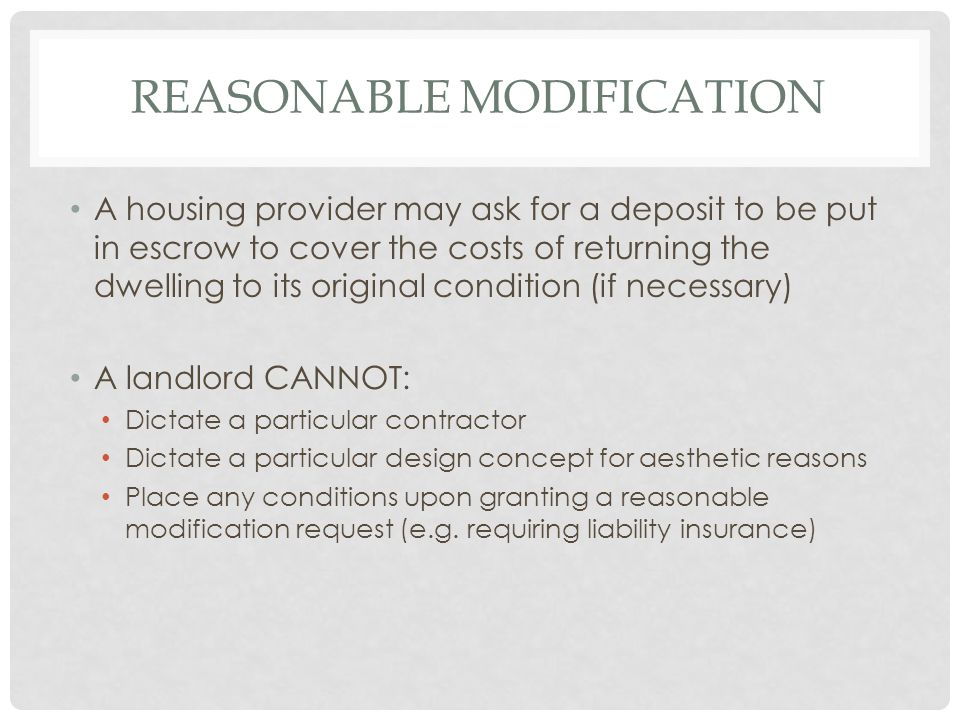 REASONABLE MODIFICATION A housing provider may ask for a deposit to be put in escrow to cover the costs of returning the dwelling to its original cond