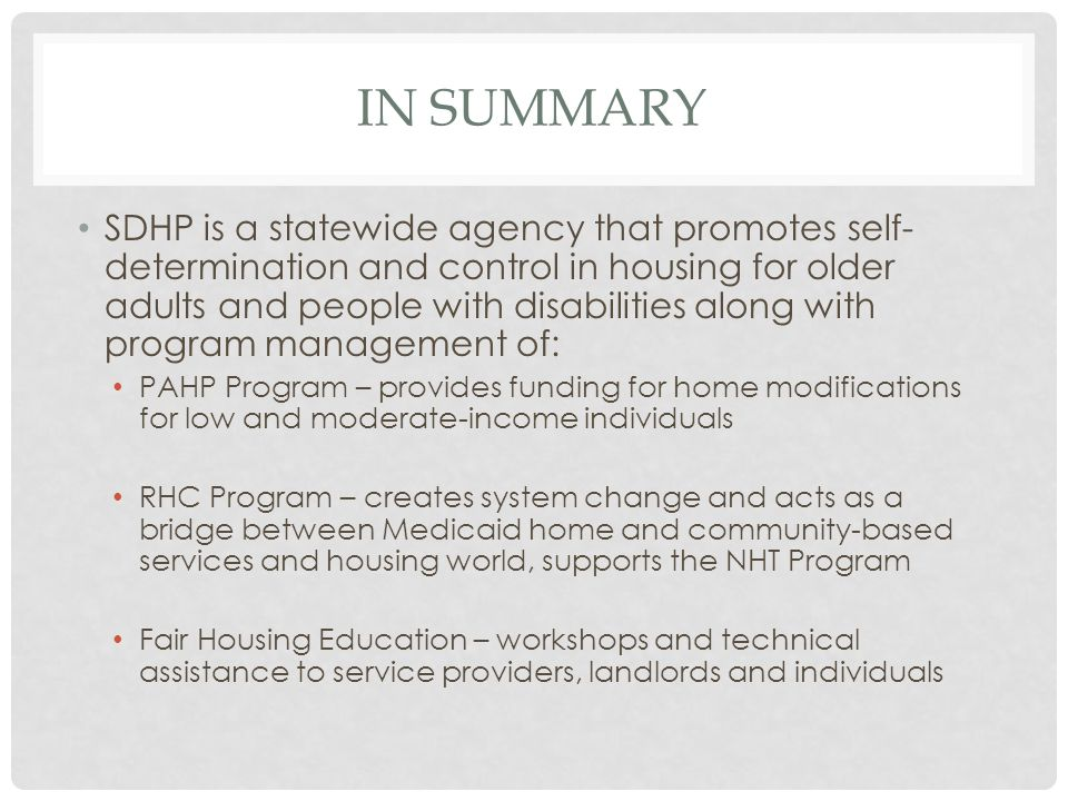 IN SUMMARY SDHP is a statewide agency that promotes self- determination and control in housing for older adults and people with disabilities along wit