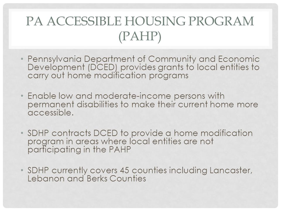 PA ACCESSIBLE HOUSING PROGRAM (PAHP) Pennsylvania Department of Community and Economic Development (DCED) provides grants to local entities to carry o