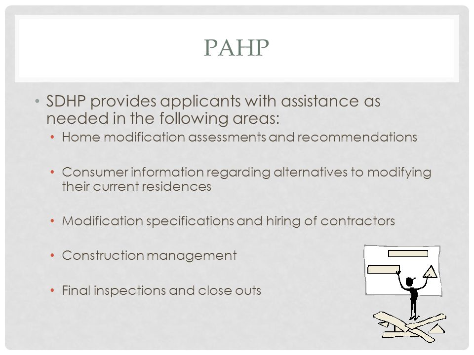 PAHP SDHP provides applicants with assistance as needed in the following areas: Home modification assessments and recommendations Consumer information