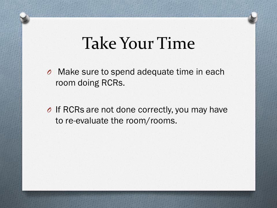 Take Your Time O Make sure to spend adequate time in each room doing RCRs. O If RCRs are not done correctly, you may have to re-evaluate the room/room