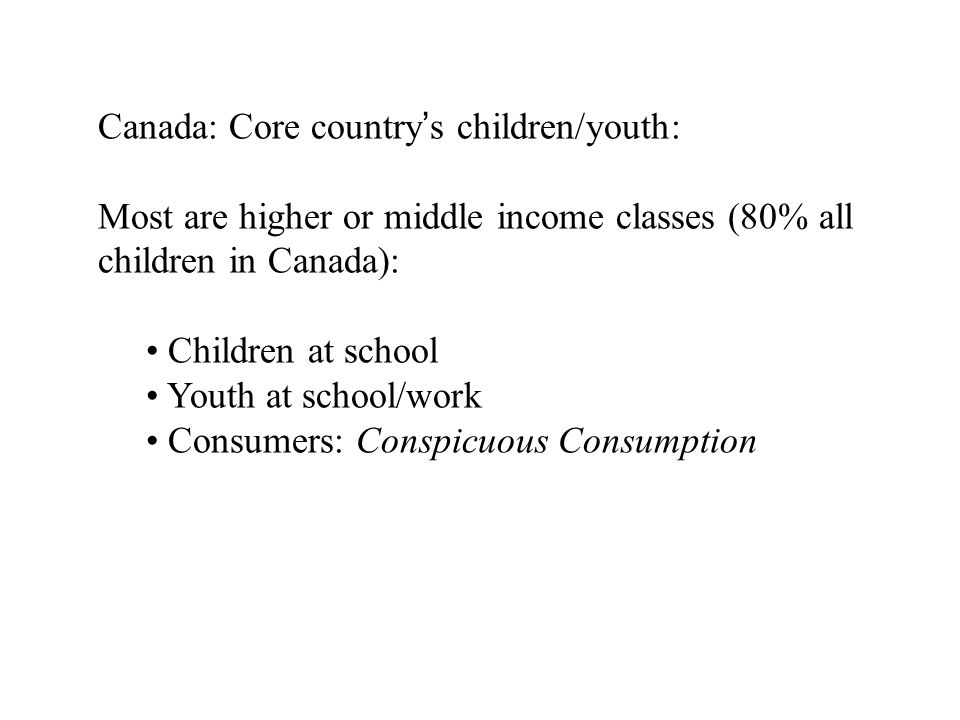 Canada: Core countrys children/youth: Most are higher or middle income classes (80% all children in Canada): Children at school Youth at school/work Consumers: Conspicuous Consumption