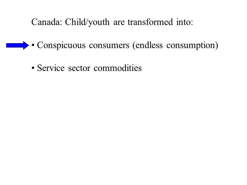 Canada: Child/youth are transformed into: Conspicuous consumers (endless consumption) Service sector commodities