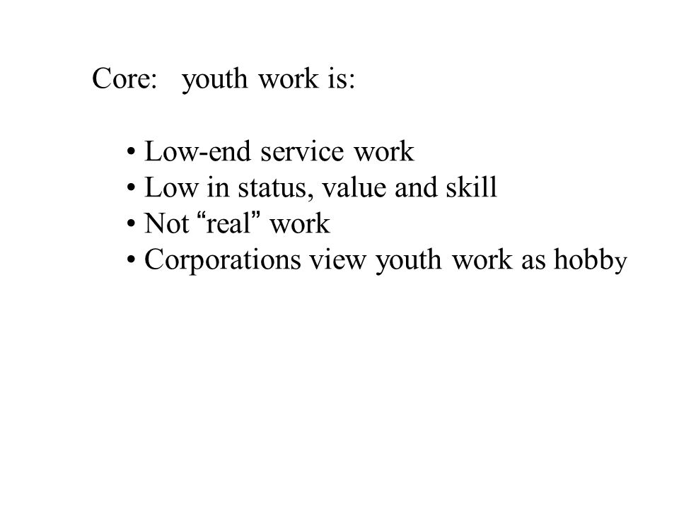 Core: youth work is: Low-end service work Low in status, value and skill Not real work Corporations view youth work as hobb y