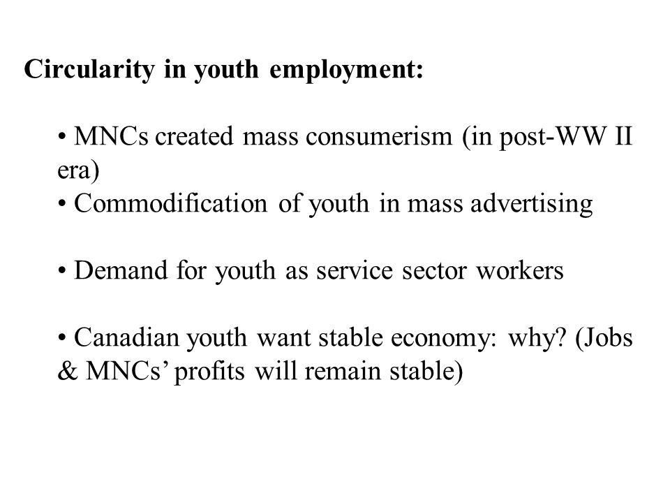 Circularity in youth employment: MNCs created mass consumerism (in post-WW II era) Commodification of youth in mass advertising Demand for youth as service sector workers Canadian youth want stable economy: why.