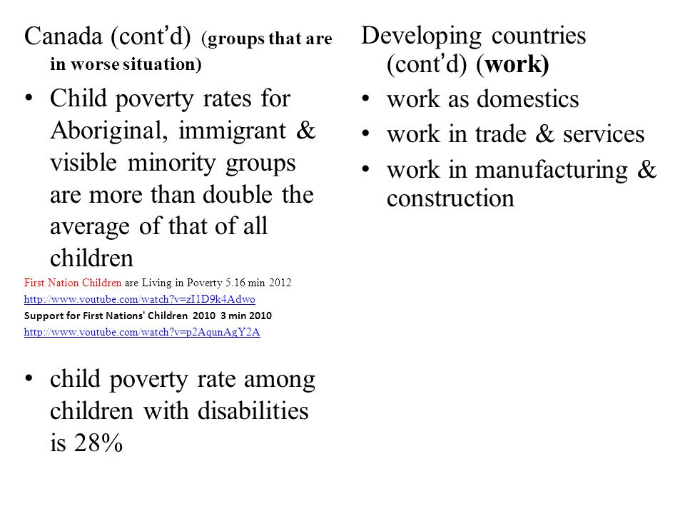 Canada (contd) (groups that are in worse situation) Child poverty rates for Aboriginal, immigrant & visible minority groups are more than double the average of that of all children First Nation Children are Living in Poverty 5.16 min 2012 http://www.youtube.com/watch?v=zI1D9k4Adwo Support for First Nations Children 2010 3 min 2010 http://www.youtube.com/watch?v=p2AqunAgY2A child poverty rate among children with disabilities is 28% Developing countries (contd) (work) work as domestics work in trade & services work in manufacturing & construction