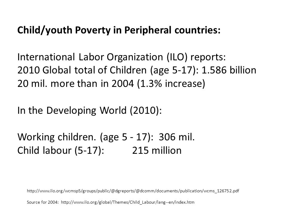 Child/youth Poverty in Peripheral countries: International Labor Organization (ILO) reports: 2010 Global total of Children (age 5-17): 1.586 billion 20 mil.