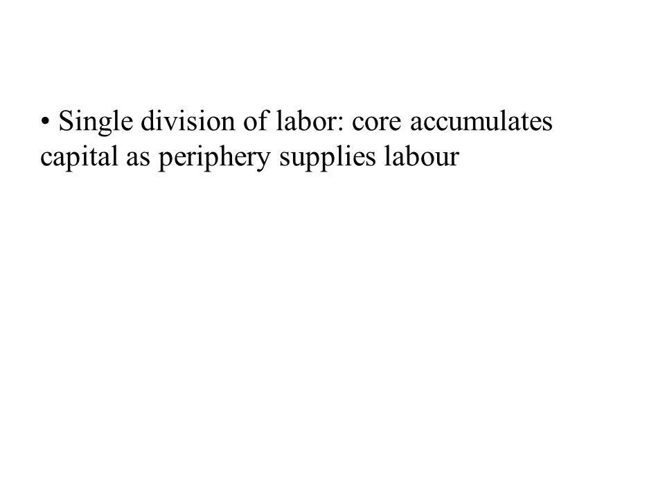 Single division of labor: core accumulates capital as periphery supplies labour