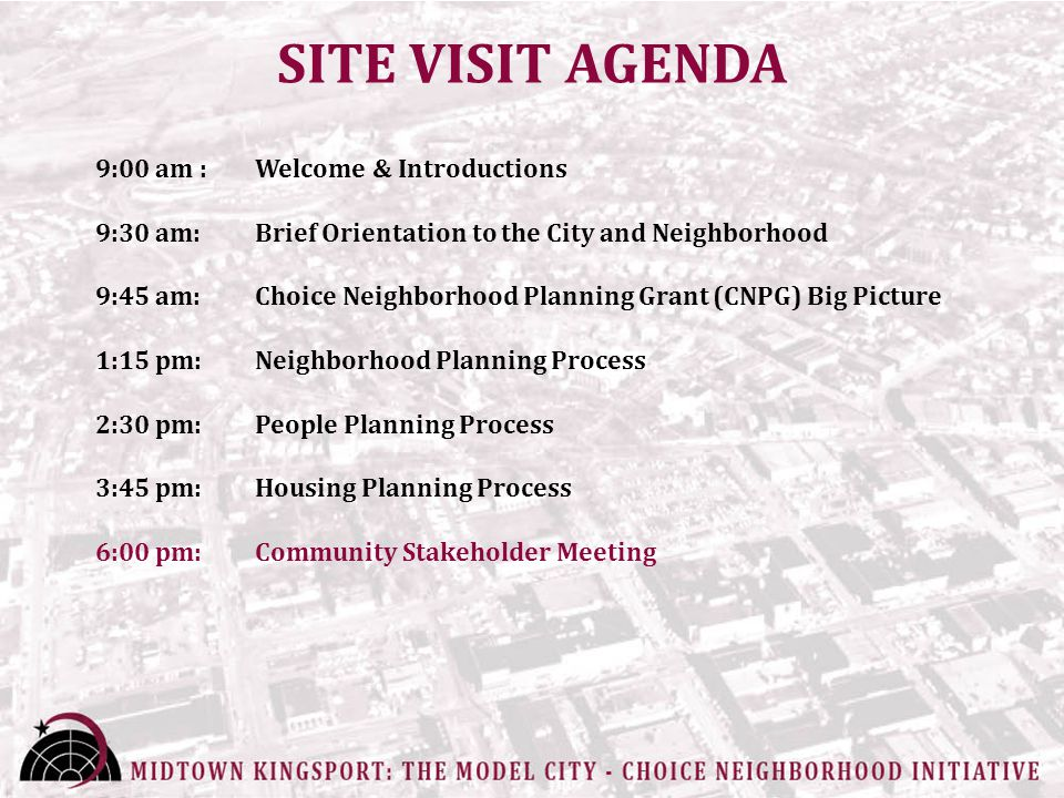 SITE VISIT AGENDA 9:00 am : Welcome & Introductions 9:30 am: Brief Orientation to the City and Neighborhood 9:45 am: Choice Neighborhood Planning Grant (CNPG) Big Picture 1:15 pm: Neighborhood Planning Process 2:30 pm: People Planning Process 3:45 pm: Housing Planning Process 6:00 pm: Community Stakeholder Meeting