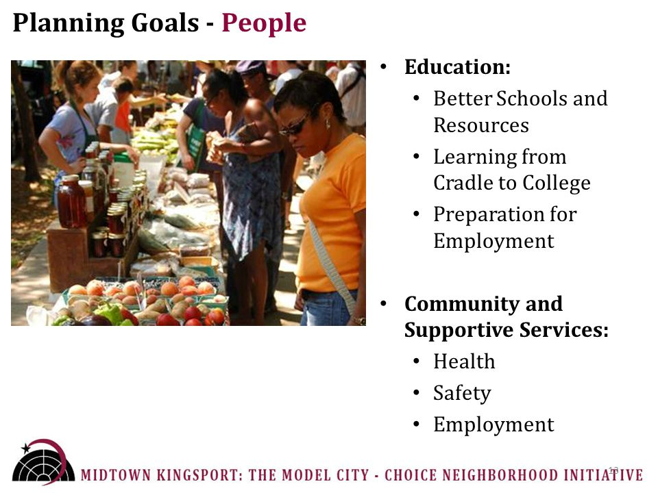 Planning Goals - People Education: Better Schools and Resources Learning from Cradle to College Preparation for Employment Community and Supportive Services: Health Safety Employment 13