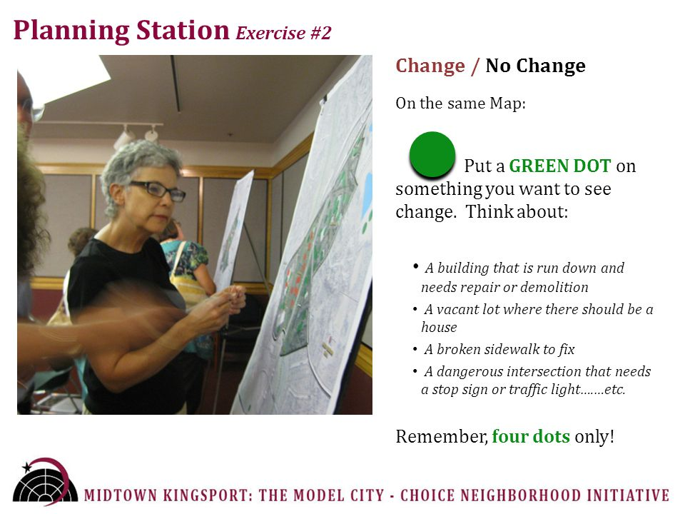 Planning Station Exercise #2 Change / No Change On the same Map: Put a GREEN DOT on something you want to see change.
