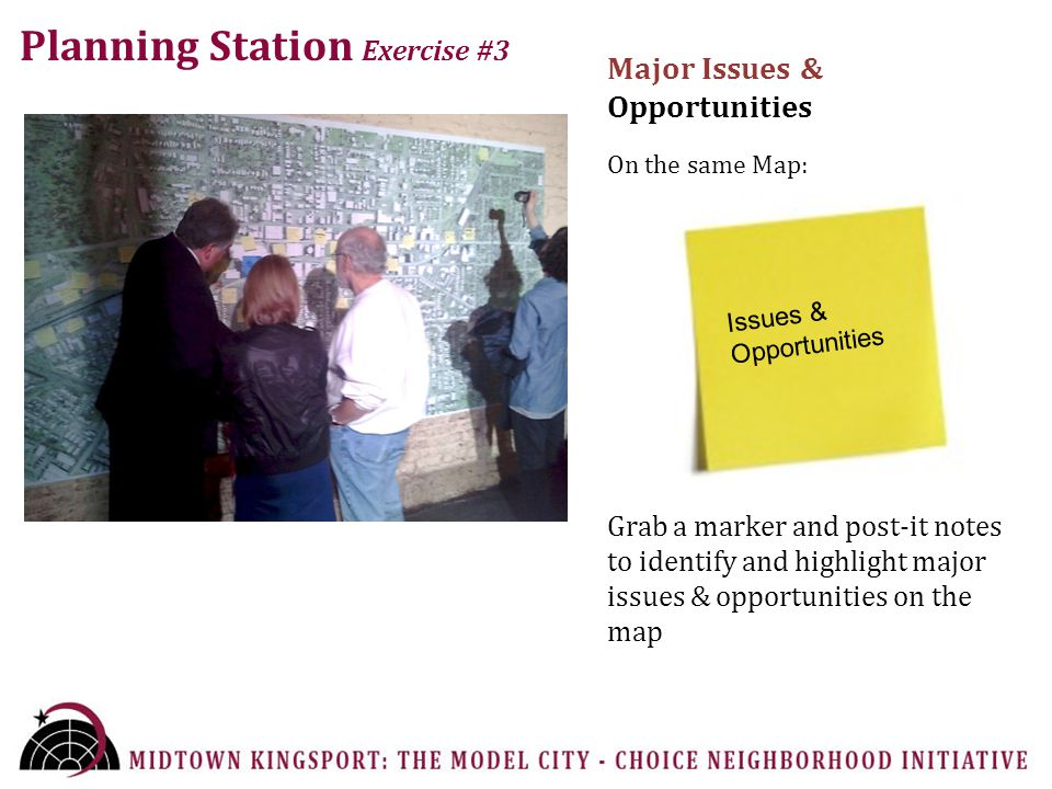 Planning Station Exercise #3 Major Issues & Opportunities On the same Map: Grab a marker and post-it notes to identify and highlight major issues & opportunities on the map Issues & Opportunities