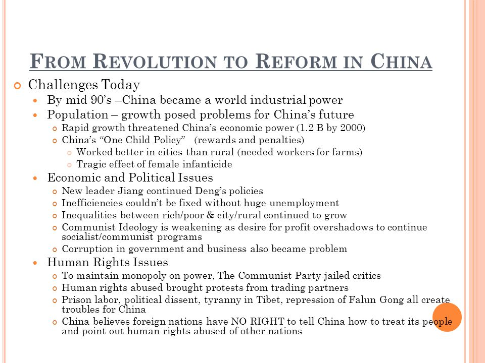 F ROM R EVOLUTION TO R EFORM IN C HINA Challenges Today By mid 90s –China became a world industrial power Population – growth posed problems for Chinas future Rapid growth threatened Chinas economic power (1.2 B by 2000) Chinas One Child Policy (rewards and penalties) Worked better in cities than rural (needed workers for farms) Tragic effect of female infanticide Economic and Political Issues New leader Jiang continued Dengs policies Inefficiencies couldnt be fixed without huge unemployment Inequalities between rich/poor & city/rural continued to grow Communist Ideology is weakening as desire for profit overshadows to continue socialist/communist programs Corruption in government and business also became problem Human Rights Issues To maintain monopoly on power, The Communist Party jailed critics Human rights abused brought protests from trading partners Prison labor, political dissent, tyranny in Tibet, repression of Falun Gong all create troubles for China China believes foreign nations have NO RIGHT to tell China how to treat its people and point out human rights abused of other nations