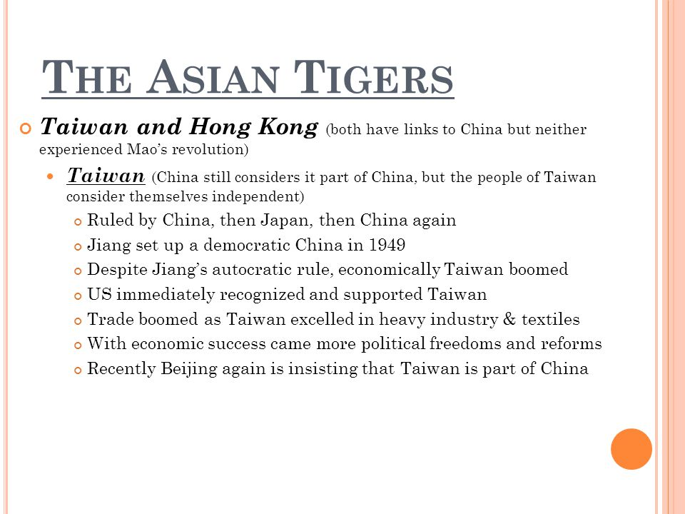 T HE A SIAN T IGERS Taiwan and Hong Kong (both have links to China but neither experienced Maos revolution) Taiwan (China still considers it part of China, but the people of Taiwan consider themselves independent) Ruled by China, then Japan, then China again Jiang set up a democratic China in 1949 Despite Jiangs autocratic rule, economically Taiwan boomed US immediately recognized and supported Taiwan Trade boomed as Taiwan excelled in heavy industry & textiles With economic success came more political freedoms and reforms Recently Beijing again is insisting that Taiwan is part of China