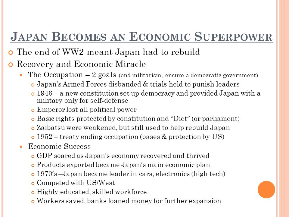 J APAN B ECOMES AN E CONOMIC S UPERPOWER The end of WW2 meant Japan had to rebuild Recovery and Economic Miracle The Occupation – 2 goals (end militarism, ensure a democratic government) Japans Armed Forces disbanded & trials held to punish leaders 1946 – a new constitution set up democracy and provided Japan with a military only for self-defense Emperor lost all political power Basic rights protected by constitution and Diet (or parliament) Zaibatsu were weakened, but still used to help rebuild Japan 1952 – treaty ending occupation (bases & protection by US) Economic Success GDP soared as Japans economy recovered and thrived Products exported became Japans main economic plan 1970s –Japan became leader in cars, electronics (high tech) Competed with US/West Highly educated, skilled workforce Workers saved, banks loaned money for further expansion