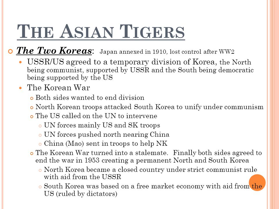 T HE A SIAN T IGERS The Two Koreas : Japan annexed in 1910, lost control after WW2 USSR/US agreed to a temporary division of Korea, the North being communist, supported by USSR and the South being democratic being supported by the US The Korean War Both sides wanted to end division North Korean troops attacked South Korea to unify under communism The US called on the UN to intervene UN forces mainly US and SK troops UN forces pushed north nearing China China (Mao) sent in troops to help NK The Korean War turned into a stalemate.