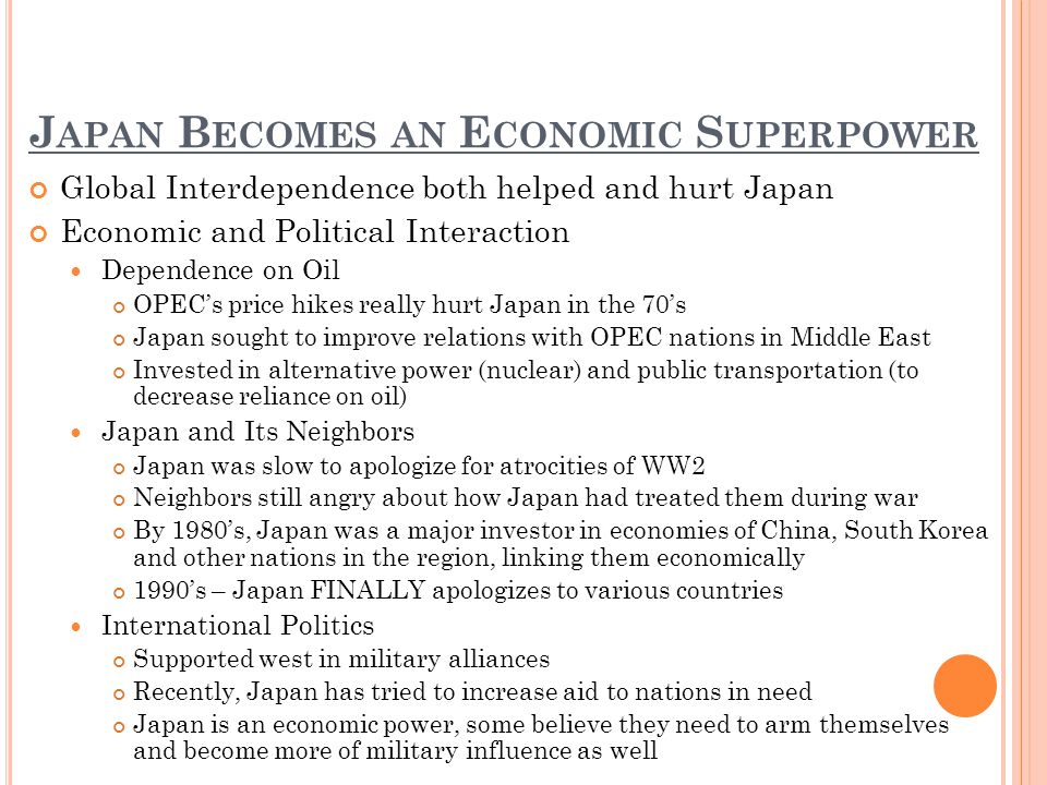 J APAN B ECOMES AN E CONOMIC S UPERPOWER Global Interdependence both helped and hurt Japan Economic and Political Interaction Dependence on Oil OPECs price hikes really hurt Japan in the 70s Japan sought to improve relations with OPEC nations in Middle East Invested in alternative power (nuclear) and public transportation (to decrease reliance on oil) Japan and Its Neighbors Japan was slow to apologize for atrocities of WW2 Neighbors still angry about how Japan had treated them during war By 1980s, Japan was a major investor in economies of China, South Korea and other nations in the region, linking them economically 1990s – Japan FINALLY apologizes to various countries International Politics Supported west in military alliances Recently, Japan has tried to increase aid to nations in need Japan is an economic power, some believe they need to arm themselves and become more of military influence as well