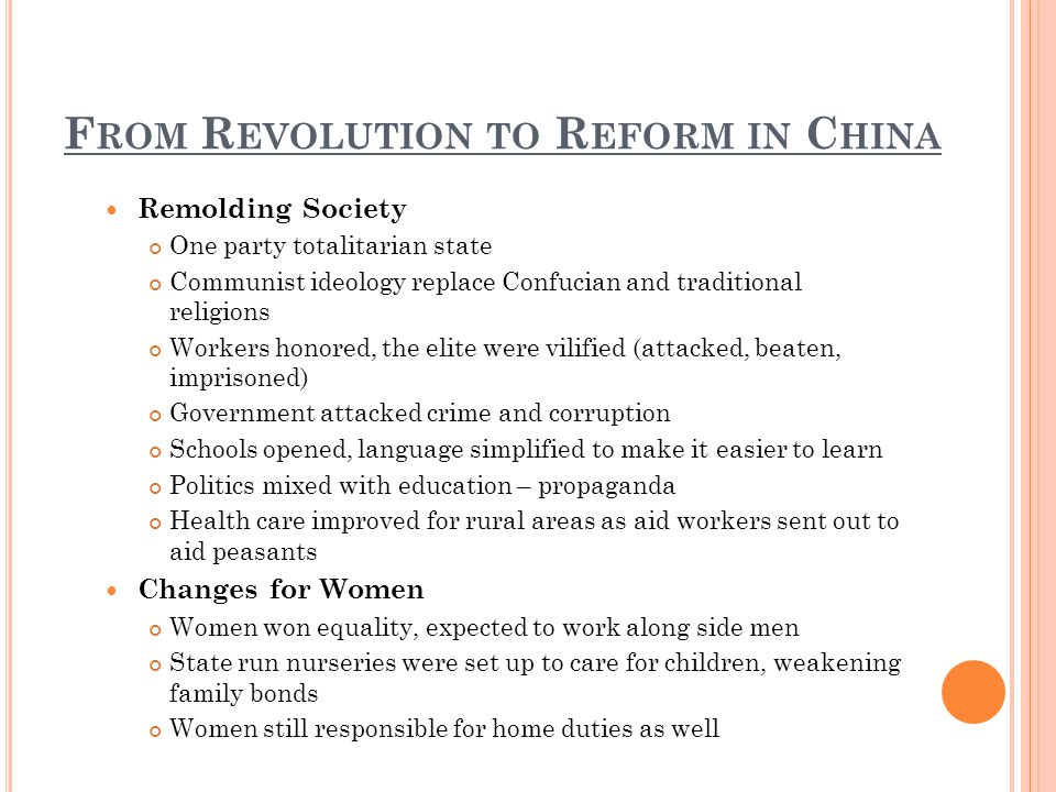 F ROM R EVOLUTION TO R EFORM IN C HINA Remolding Society One party totalitarian state Communist ideology replace Confucian and traditional religions Workers honored, the elite were vilified (attacked, beaten, imprisoned) Government attacked crime and corruption Schools opened, language simplified to make it easier to learn Politics mixed with education – propaganda Health care improved for rural areas as aid workers sent out to aid peasants Changes for Women Women won equality, expected to work along side men State run nurseries were set up to care for children, weakening family bonds Women still responsible for home duties as well