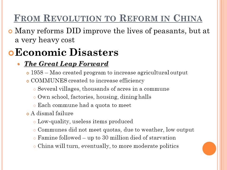 F ROM R EVOLUTION TO R EFORM IN C HINA Many reforms DID improve the lives of peasants, but at a very heavy cost Economic Disasters The Great Leap Forward The Great Leap Forward 1958 – Mao created program to increase agricultural output COMMUNES created to increase efficiency Several villages, thousands of acres in a commune Own school, factories, housing, dining halls Each commune had a quota to meet A dismal failure Low-quality, useless items produced Communes did not meet quotas, due to weather, low output Famine followed – up to 30 million died of starvation China will turn, eventually, to more moderate politics