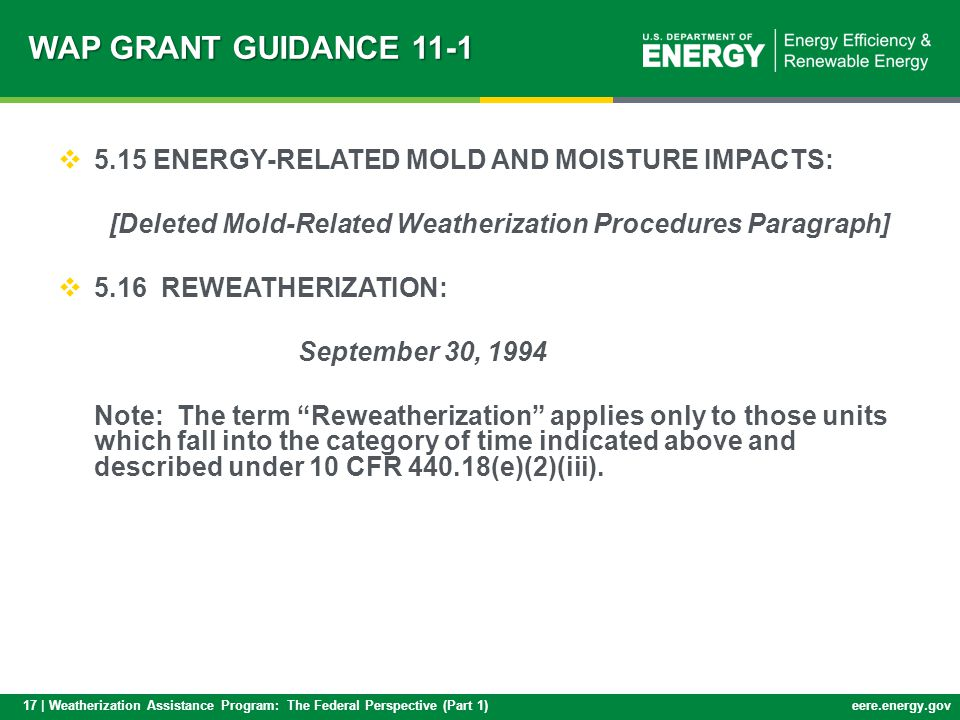 17 | Weatherization Assistance Program: The Federal Perspective (Part 1)eere.energy.gov WAP GRANT GUIDANCE 11-1 5.15 ENERGY-RELATED MOLD AND MOISTURE IMPACTS: [Deleted Mold-Related Weatherization Procedures Paragraph] 5.16 REWEATHERIZATION: September 30, 1994 Note: The term Reweatherization applies only to those units which fall into the category of time indicated above and described under 10 CFR 440.18(e)(2)(iii).