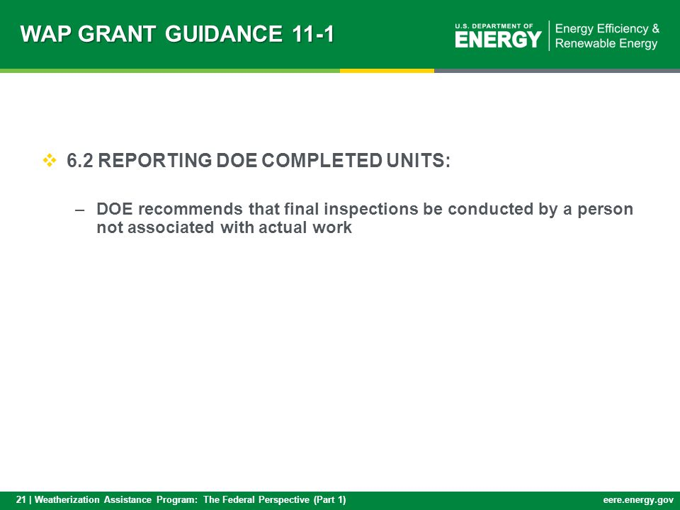 21 | Weatherization Assistance Program: The Federal Perspective (Part 1)eere.energy.gov 6.2 REPORTING DOE COMPLETED UNITS: –DOE recommends that final inspections be conducted by a person not associated with actual work WAP GRANT GUIDANCE 11-1