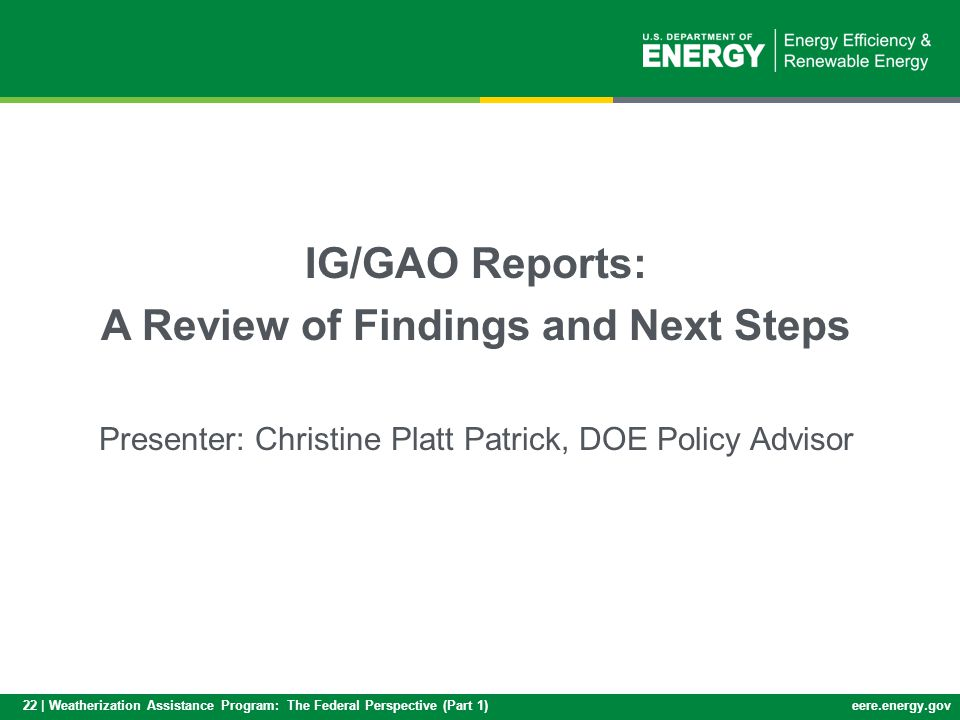 22 | Weatherization Assistance Program: The Federal Perspective (Part 1)eere.energy.gov Inspector General and General Accountability Office IG/GAO Reports: A Review of Findings and Next Steps Presenter: Christine Platt Patrick, DOE Policy Advisor