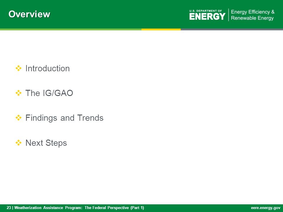 23 | Weatherization Assistance Program: The Federal Perspective (Part 1)eere.energy.govOverview Introduction The IG/GAO Findings and Trends Next Steps