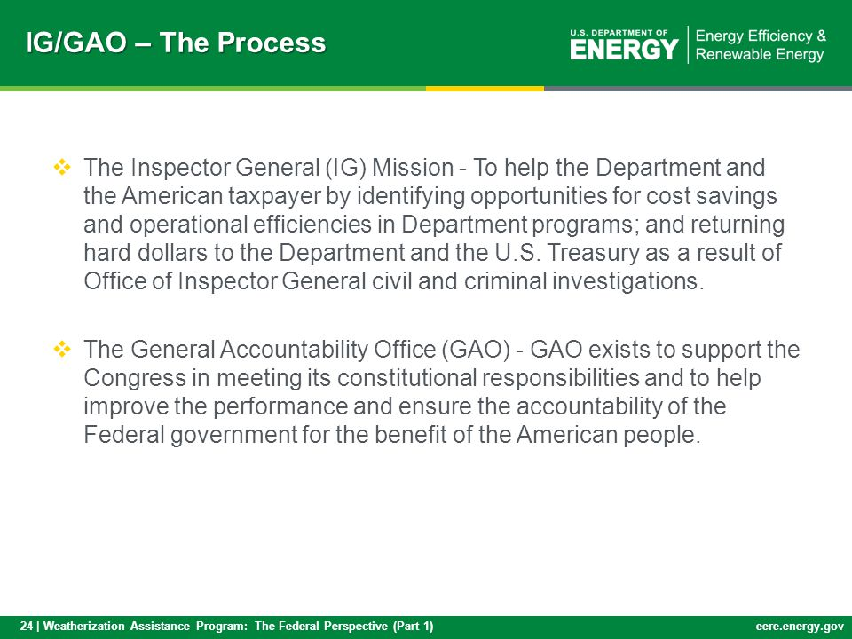 24 | Weatherization Assistance Program: The Federal Perspective (Part 1)eere.energy.gov IG/GAO – The Process The Inspector General (IG) Mission - To help the Department and the American taxpayer by identifying opportunities for cost savings and operational efficiencies in Department programs; and returning hard dollars to the Department and the U.S.