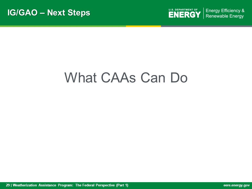29 | Weatherization Assistance Program: The Federal Perspective (Part 1)eere.energy.gov IG/GAO – Next Steps What CAAs Can Do