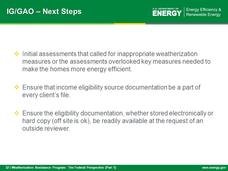 32 | Weatherization Assistance Program: The Federal Perspective (Part 1)eere.energy.gov IG/GAO – Next Steps Initial assessments that called for inappropriate weatherization measures or the assessments overlooked key measures needed to make the homes more energy efficient.