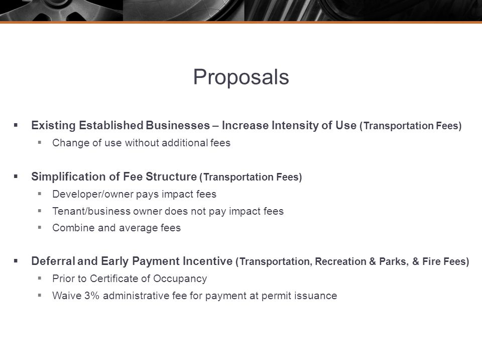 Proposals Existing Established Businesses – Increase Intensity of Use (Transportation Fees) Change of use without additional fees Simplification of Fee Structure (Transportation Fees) Developer/owner pays impact fees Tenant/business owner does not pay impact fees Combine and average fees Deferral and Early Payment Incentive (Transportation, Recreation & Parks, & Fire Fees) Prior to Certificate of Occupancy Waive 3% administrative fee for payment at permit issuance