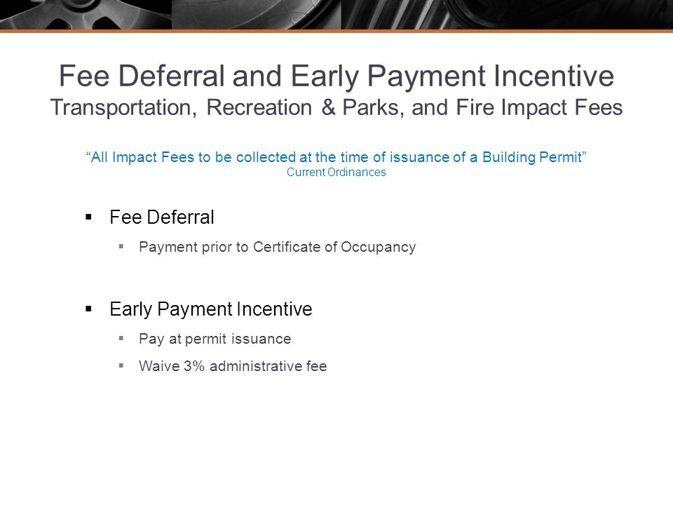 Fee Deferral and Early Payment Incentive Transportation, Recreation & Parks, and Fire Impact Fees All Impact Fees to be collected at the time of issuance of a Building Permit Current Ordinances Fee Deferral Payment prior to Certificate of Occupancy Early Payment Incentive Pay at permit issuance Waive 3% administrative fee