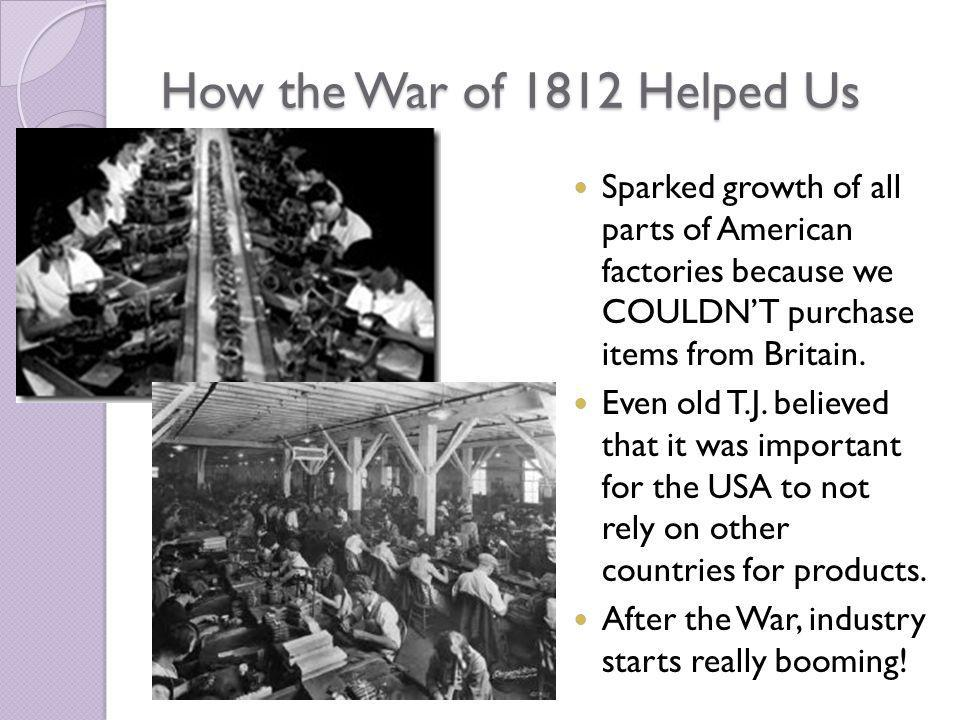 How the War of 1812 Helped Us Sparked growth of all parts of American factories because we COULDNT purchase items from Britain.