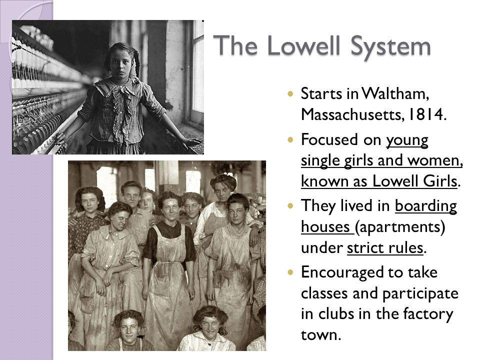 The Lowell System Starts in Waltham, Massachusetts, 1814. Focused on young single girls and women, known as Lowell Girls. They lived in boarding house
