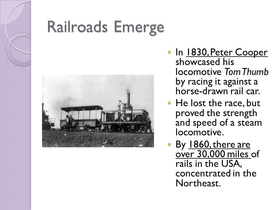 Railroads Emerge In 1830, Peter Cooper showcased his locomotive Tom Thumb by racing it against a horse-drawn rail car.