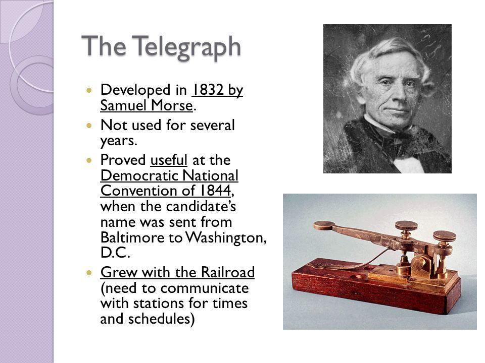 The Telegraph Developed in 1832 by Samuel Morse. Not used for several years. Proved useful at the Democratic National Convention of 1844, when the can