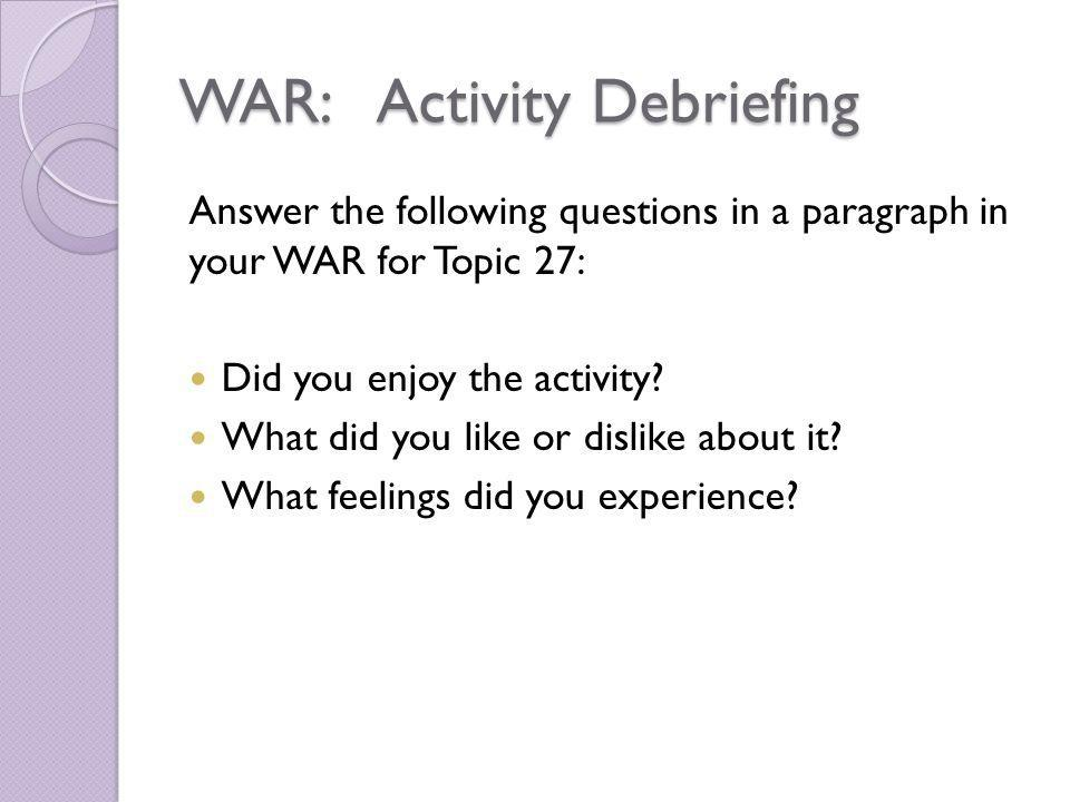 WAR: Activity Debriefing Answer the following questions in a paragraph in your WAR for Topic 27: Did you enjoy the activity? What did you like or disl
