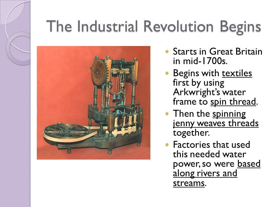 The Industrial Revolution Begins Starts in Great Britain in mid-1700s. Begins with textiles first by using Arkwrights water frame to spin thread. Then