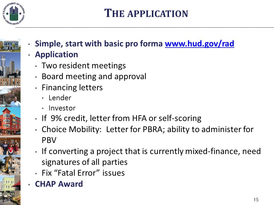 Simple, start with basic pro forma www.hud.gov/radwww.hud.gov/rad Application Two resident meetings Board meeting and approval Financing letters Lender Investor If 9% credit, letter from HFA or self-scoring Choice Mobility: Letter for PBRA; ability to administer for PBV If converting a project that is currently mixed-finance, need signatures of all parties Fix Fatal Error issues CHAP Award T HE APPLICATION 15