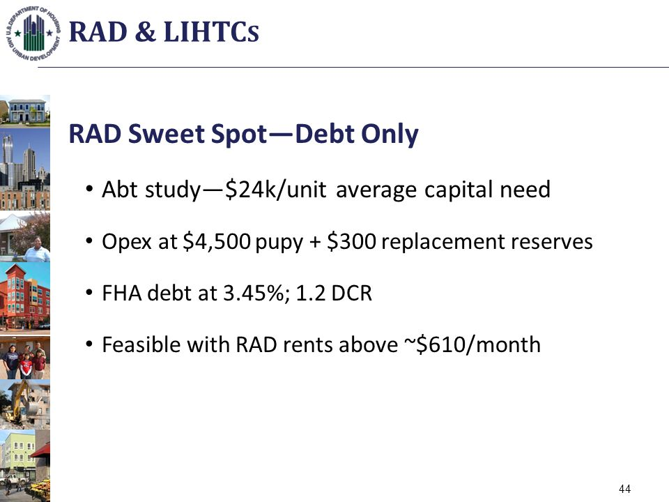 RAD Sweet SpotDebt Only Abt study$24k/unit average capital need Opex at $4,500 pupy + $300 replacement reserves FHA debt at 3.45%; 1.2 DCR Feasible with RAD rents above ~$610/month RAD & LIHTC S 44
