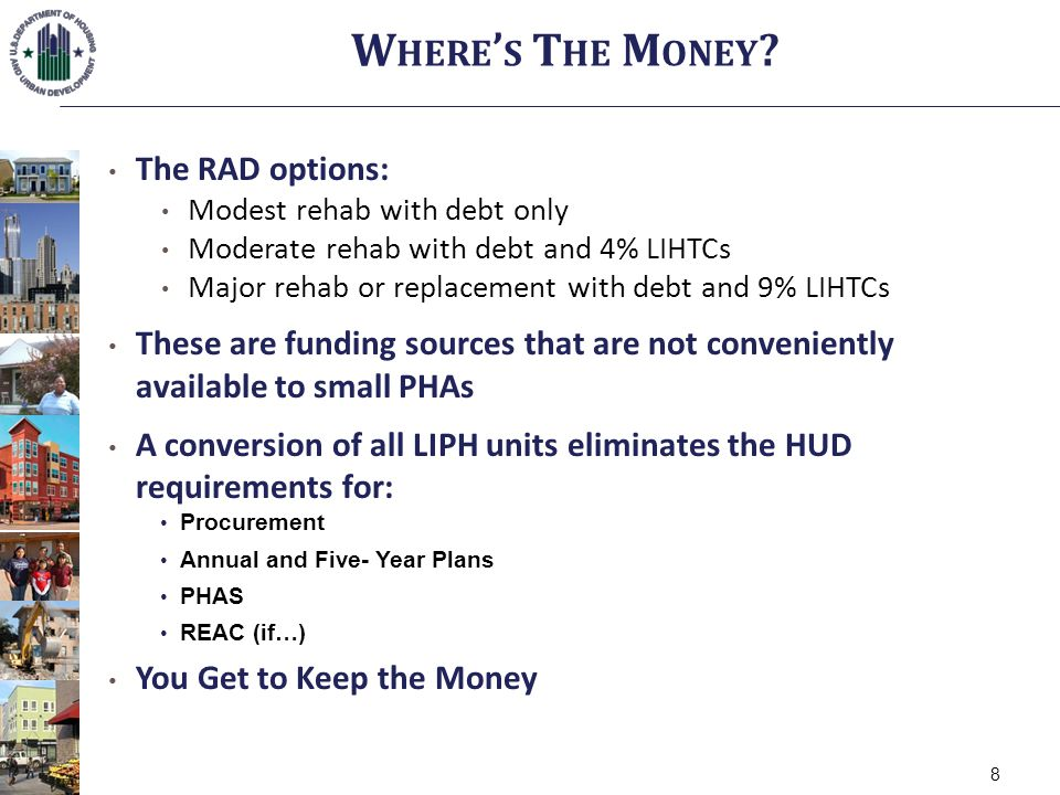 The RAD options: Modest rehab with debt only Moderate rehab with debt and 4% LIHTCs Major rehab or replacement with debt and 9% LIHTCs These are funding sources that are not conveniently available to small PHAs A conversion of all LIPH units eliminates the HUD requirements for: Procurement Annual and Five- Year Plans PHAS REAC (if…) You Get to Keep the Money W HERE S T HE M ONEY .